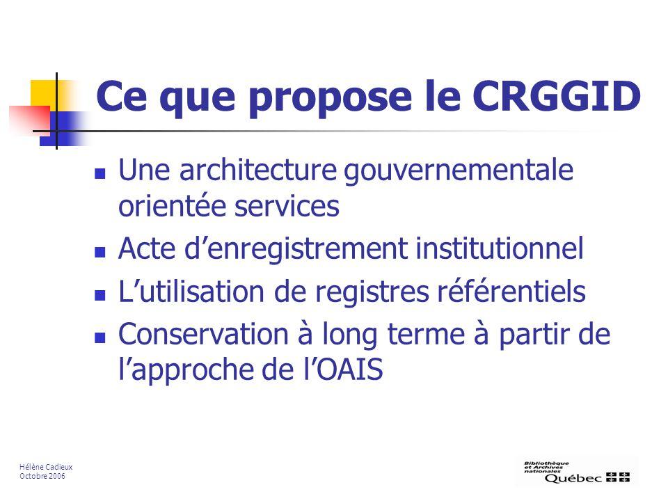 Ce que propose le CRGGID Une architecture gouvernementale orientée services Acte denregistrement institutionnel Lutilisation de registres référentiels Conservation à long terme à partir de lapproche de lOAIS Hélène Cadieux Octobre 2006