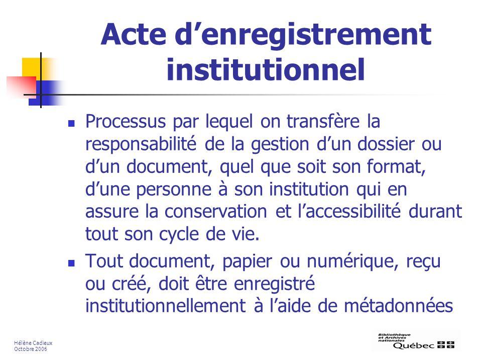 Acte denregistrement institutionnel Processus par lequel on transfère la responsabilité de la gestion dun dossier ou dun document, quel que soit son format, dune personne à son institution qui en assure la conservation et laccessibilité durant tout son cycle de vie.