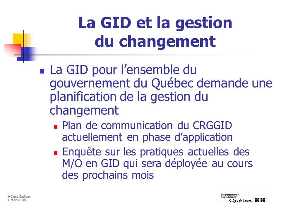 La GID et la gestion du changement La GID pour lensemble du gouvernement du Québec demande une planification de la gestion du changement Plan de communication du CRGGID actuellement en phase dapplication Enquête sur les pratiques actuelles des M/O en GID qui sera déployée au cours des prochains mois Hélène Cadieux Octobre 2006