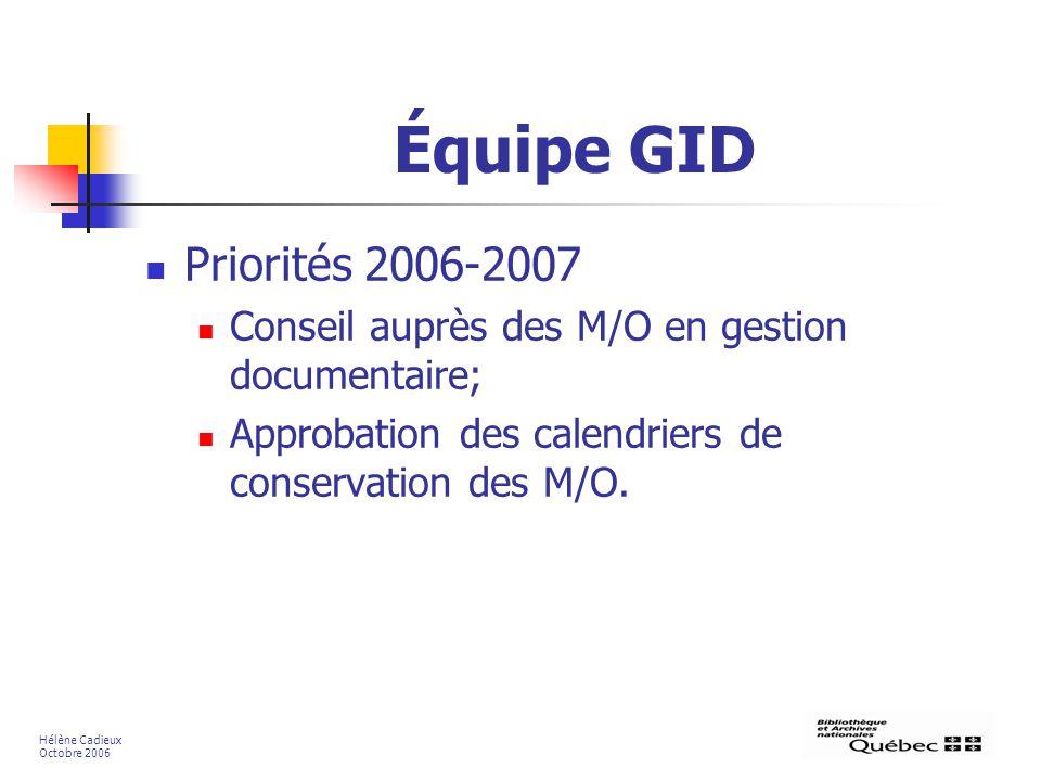 Équipe GID Priorités 2006-2007 Conseil auprès des M/O en gestion documentaire; Approbation des calendriers de conservation des M/O. Hélène Cadieux Oct
