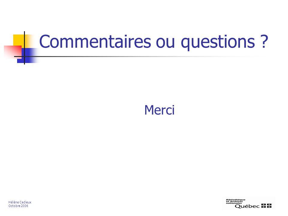 Commentaires ou questions ? Merci Hélène Cadieux Octobre 2006