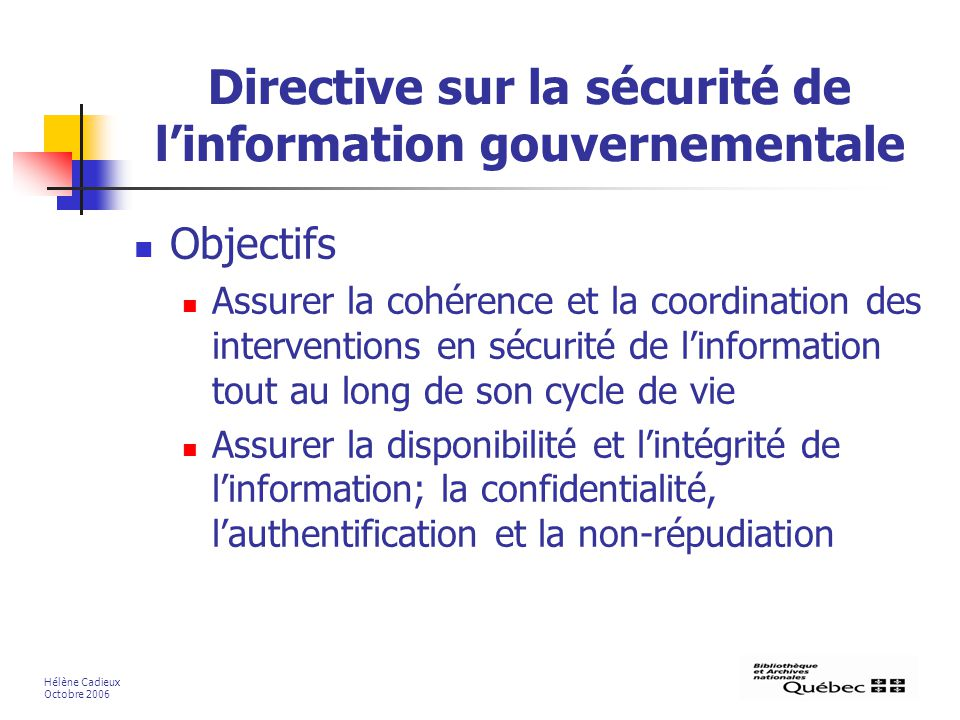 Directive sur la sécurité de linformation gouvernementale Objectifs Assurer la cohérence et la coordination des interventions en sécurité de linformation tout au long de son cycle de vie Assurer la disponibilité et lintégrité de linformation; la confidentialité, lauthentification et la non-répudiation Hélène Cadieux Octobre 2006