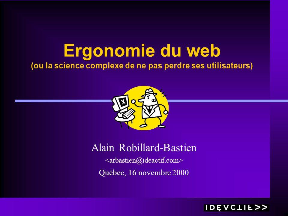 Ergonomie du web (ou la science complexe de ne pas perdre ses utilisateurs) Alain Robillard-Bastien Québec, 16 novembre 2000