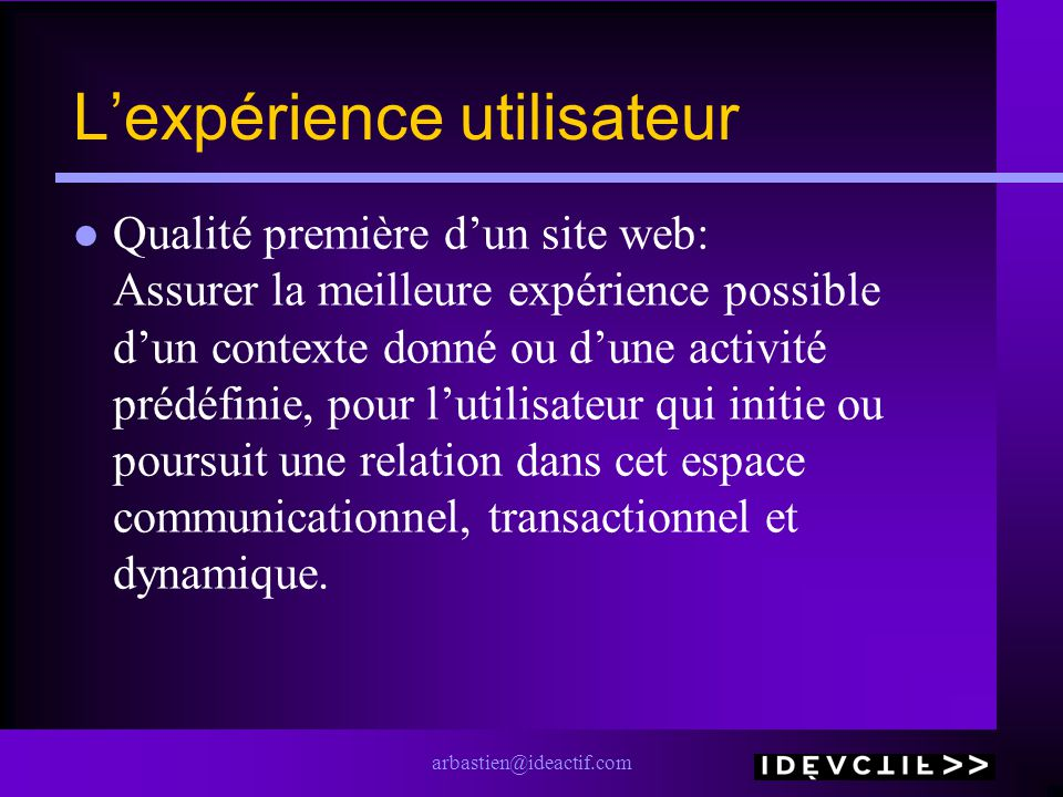arbastien@ideactif.com Lexpérience utilisateur Qualité première dun site web: Assurer la meilleure expérience possible dun contexte donné ou dune acti