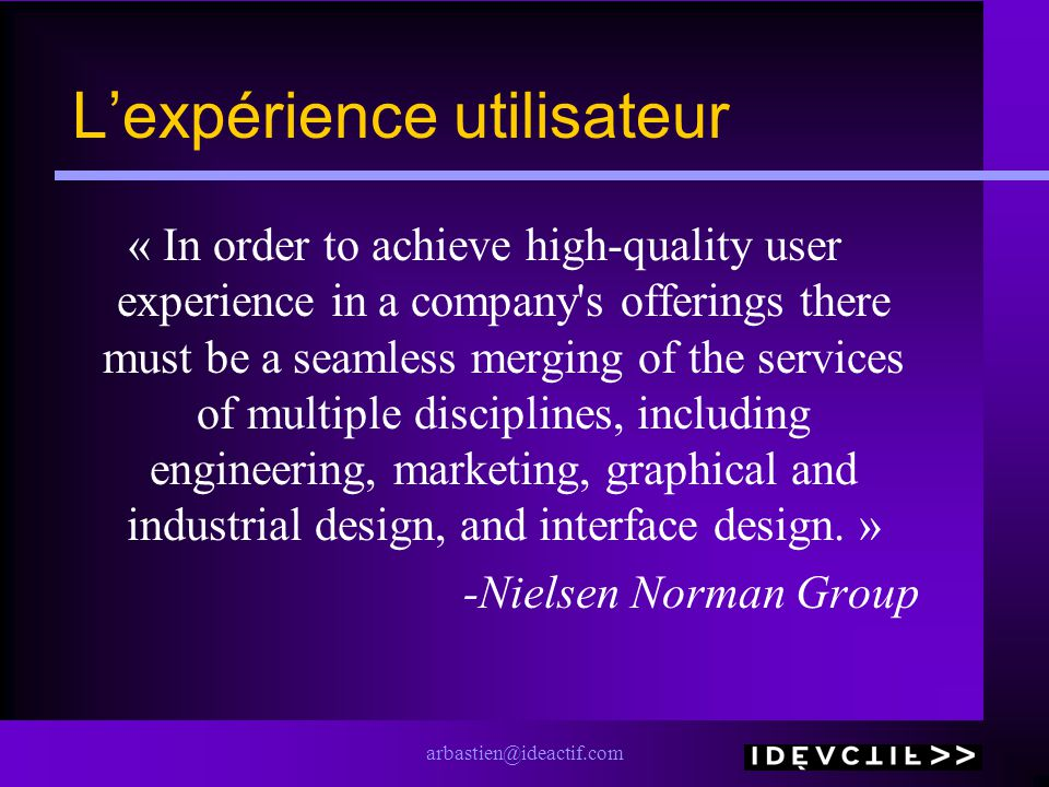 arbastien@ideactif.com Lexpérience utilisateur « In order to achieve high-quality user experience in a company s offerings there must be a seamless merging of the services of multiple disciplines, including engineering, marketing, graphical and industrial design, and interface design.