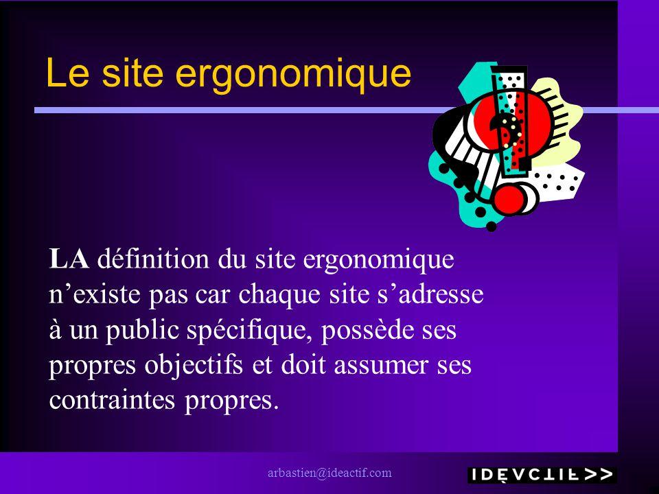 arbastien@ideactif.com Le site ergonomique LA définition du site ergonomique nexiste pas car chaque site sadresse à un public spécifique, possède ses propres objectifs et doit assumer ses contraintes propres.