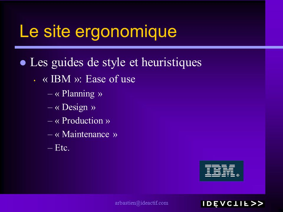 arbastien@ideactif.com Le site ergonomique Les guides de style et heuristiques « IBM »: Ease of use –« Planning » –« Design » –« Production » –« Maintenance » –Etc.