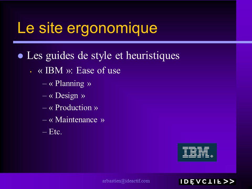 arbastien@ideactif.com Le site ergonomique Les guides de style et heuristiques « IBM »: Ease of use –« Planning » –« Design » –« Production » –« Maint