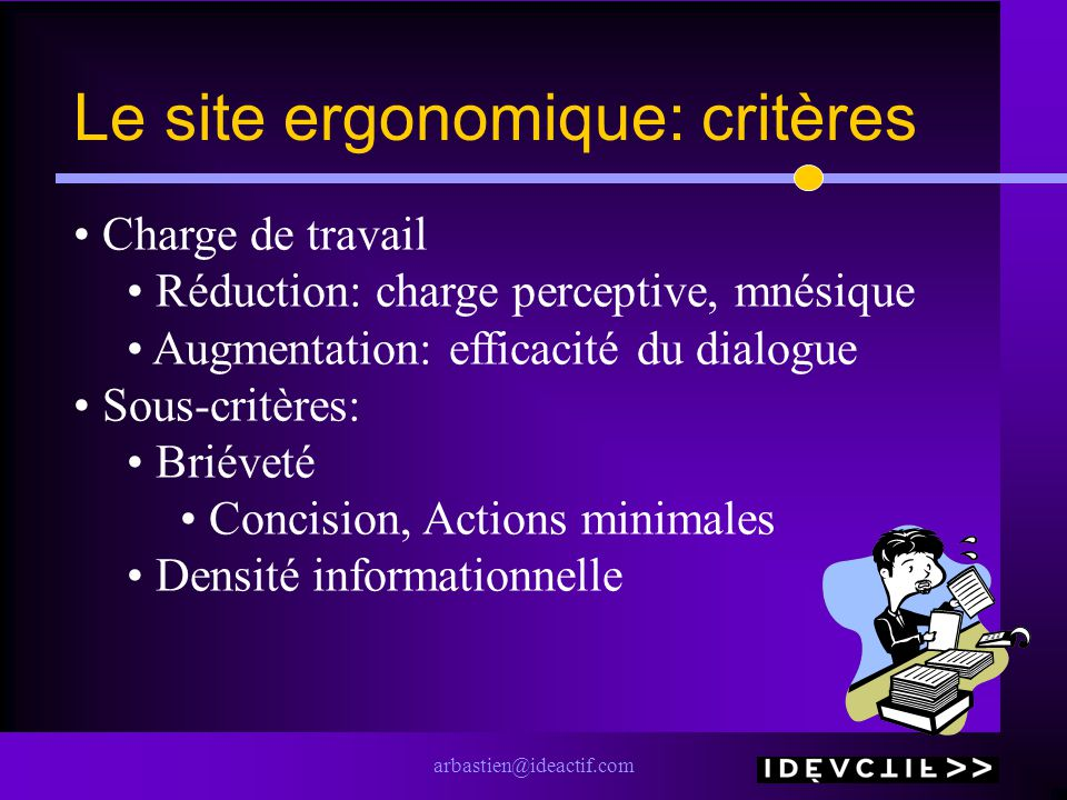 arbastien@ideactif.com Le site ergonomique: critères Charge de travail Réduction: charge perceptive, mnésique Augmentation: efficacité du dialogue Sous-critères: Briéveté Concision, Actions minimales Densité informationnelle