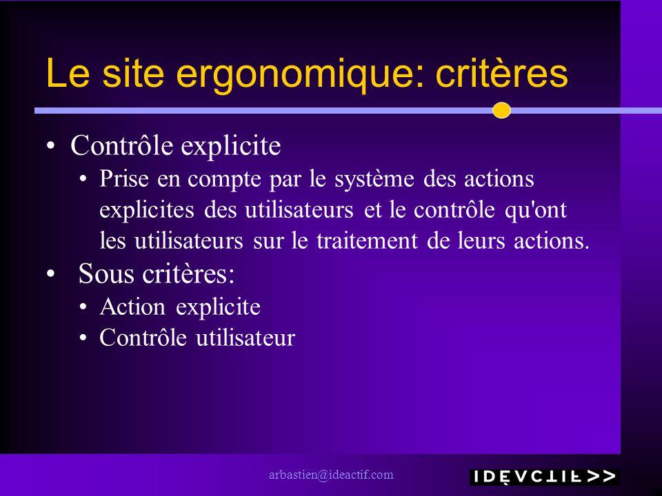 arbastien@ideactif.com Le site ergonomique: critères Contrôle explicite Prise en compte par le système des actions explicites des utilisateurs et le contrôle qu ont les utilisateurs sur le traitement de leurs actions.