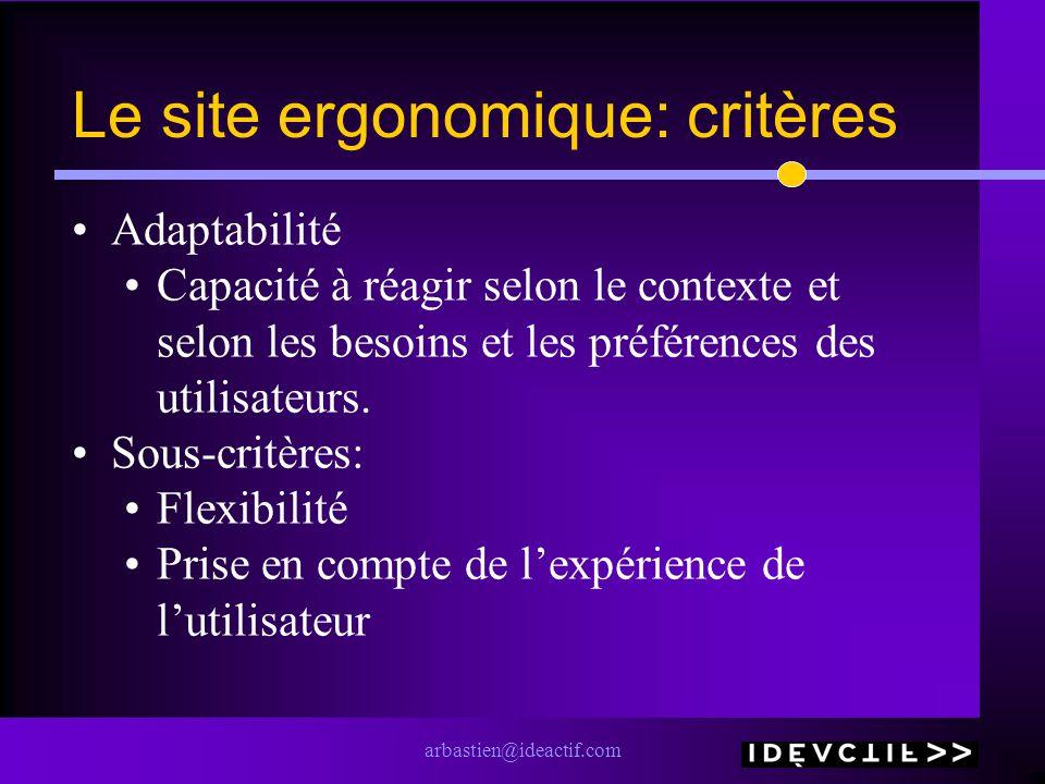 arbastien@ideactif.com Le site ergonomique: critères Adaptabilité Capacité à réagir selon le contexte et selon les besoins et les préférences des util