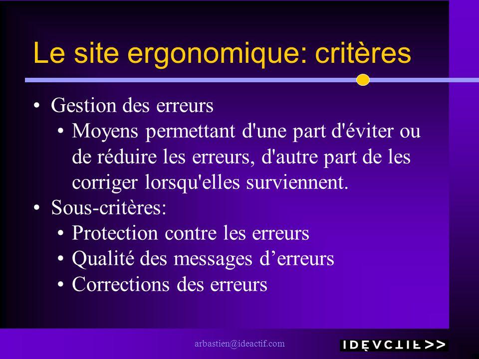 arbastien@ideactif.com Le site ergonomique: critères Gestion des erreurs Moyens permettant d'une part d'éviter ou de réduire les erreurs, d'autre part