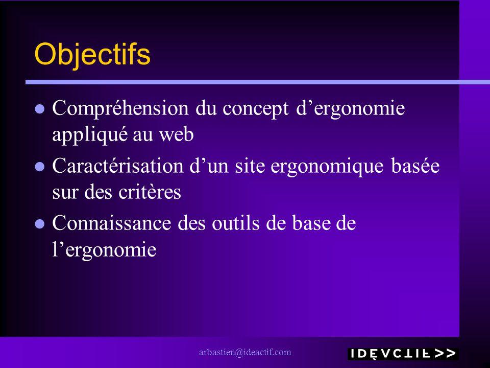 arbastien@ideactif.com Objectifs Compréhension du concept dergonomie appliqué au web Caractérisation dun site ergonomique basée sur des critères Conna