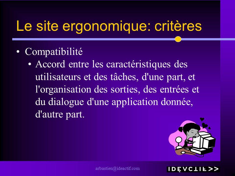 arbastien@ideactif.com Le site ergonomique: critères Compatibilité Accord entre les caractéristiques des utilisateurs et des tâches, d une part, et l organisation des sorties, des entrées et du dialogue d une application donnée, d autre part.