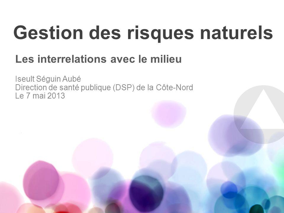 Gestion des risques naturels Les interrelations avec le milieu Iseult Séguin Aubé Direction de santé publique (DSP) de la Côte-Nord Le 7 mai 2013