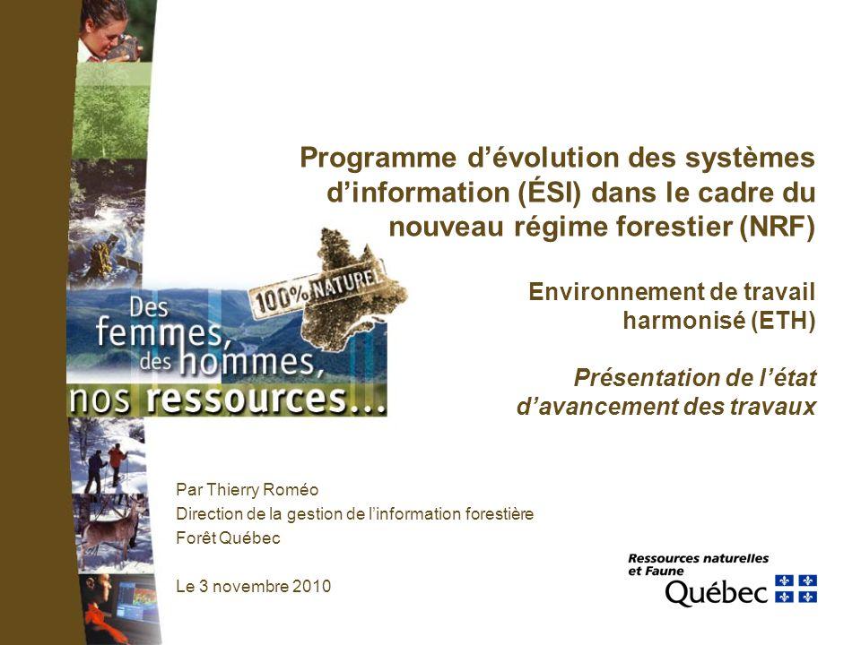 Programme dévolution des systèmes dinformation (ÉSI) dans le cadre du nouveau régime forestier (NRF) Environnement de travail harmonisé (ETH) Présentation de létat davancement des travaux Par Thierry Roméo Direction de la gestion de linformation forestière Forêt Québec Le 3 novembre 2010