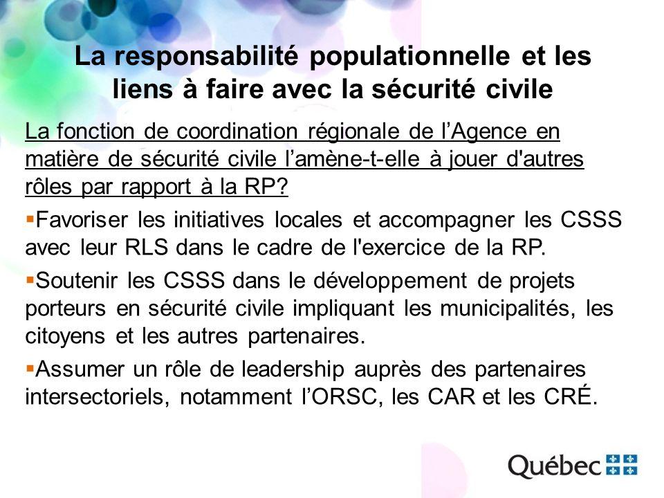 La responsabilité populationnelle et les liens à faire avec la sécurité civile La fonction de coordination régionale de lAgence en matière de sécurité civile lamène-t-elle à jouer d autres rôles par rapport à la RP.