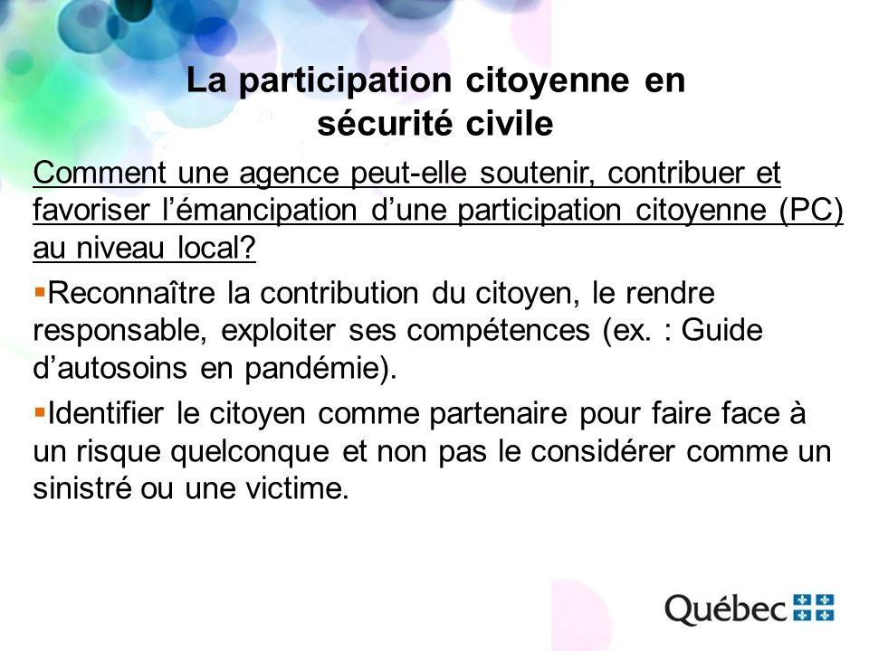 La participation citoyenne en sécurité civile Comment une agence peut-elle soutenir, contribuer et favoriser lémancipation dune participation citoyenne (PC) au niveau local.
