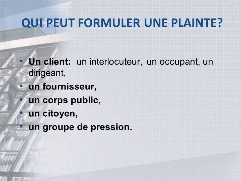 QUI PEUT FORMULER UNE PLAINTE? Un client: un interlocuteur, un occupant, un dirigeant, un fournisseur, un corps public, un citoyen, un groupe de press