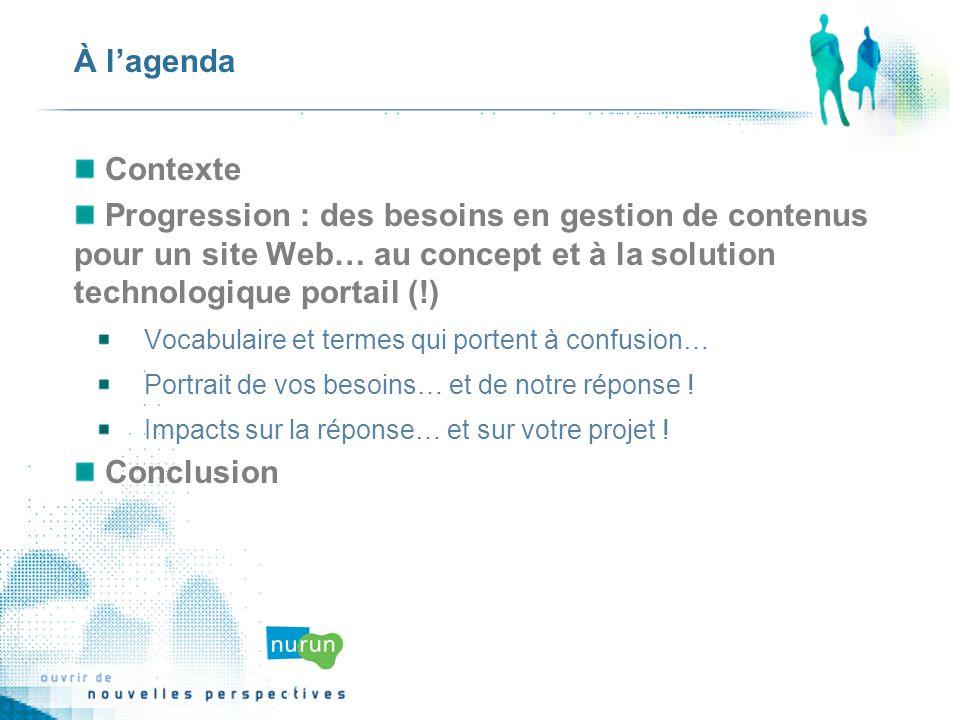 À lagenda Contexte Progression : des besoins en gestion de contenus pour un site Web… au concept et à la solution technologique portail (!) Vocabulaire et termes qui portent à confusion… Portrait de vos besoins… et de notre réponse .