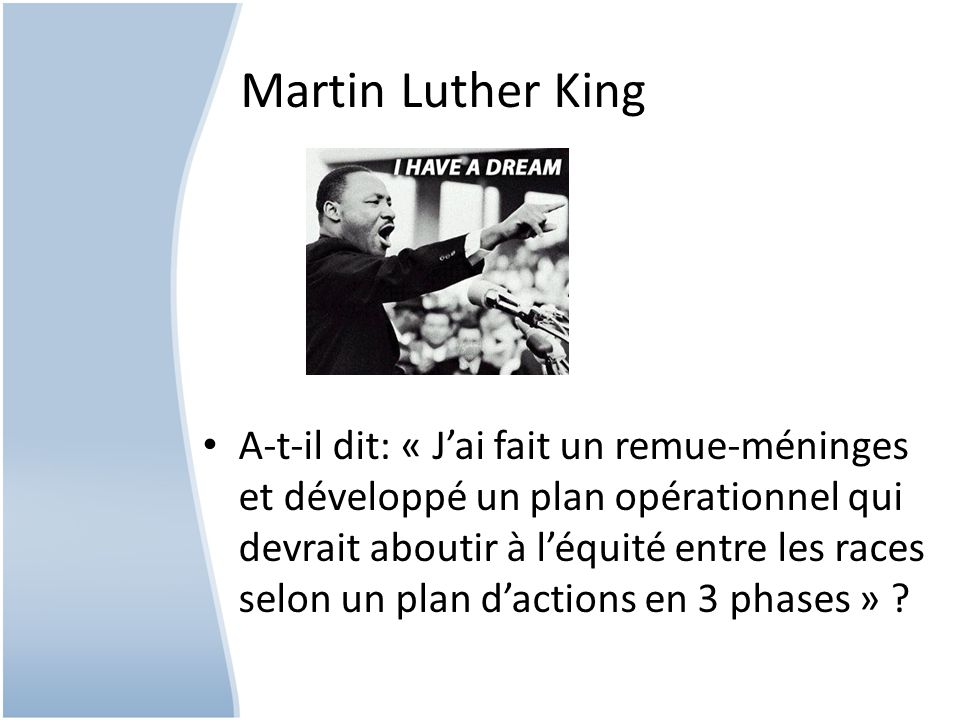 Martin Luther King A-t-il dit: « Jai fait un remue-méninges et développé un plan opérationnel qui devrait aboutir à léquité entre les races selon un plan dactions en 3 phases » ?