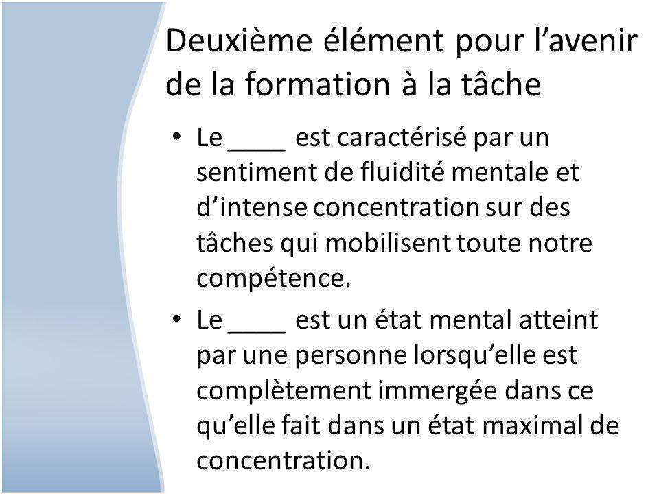 Deuxième élément pour lavenir de la formation à la tâche Le ____ est caractérisé par un sentiment de fluidité mentale et dintense concentration sur des tâches qui mobilisent toute notre compétence.