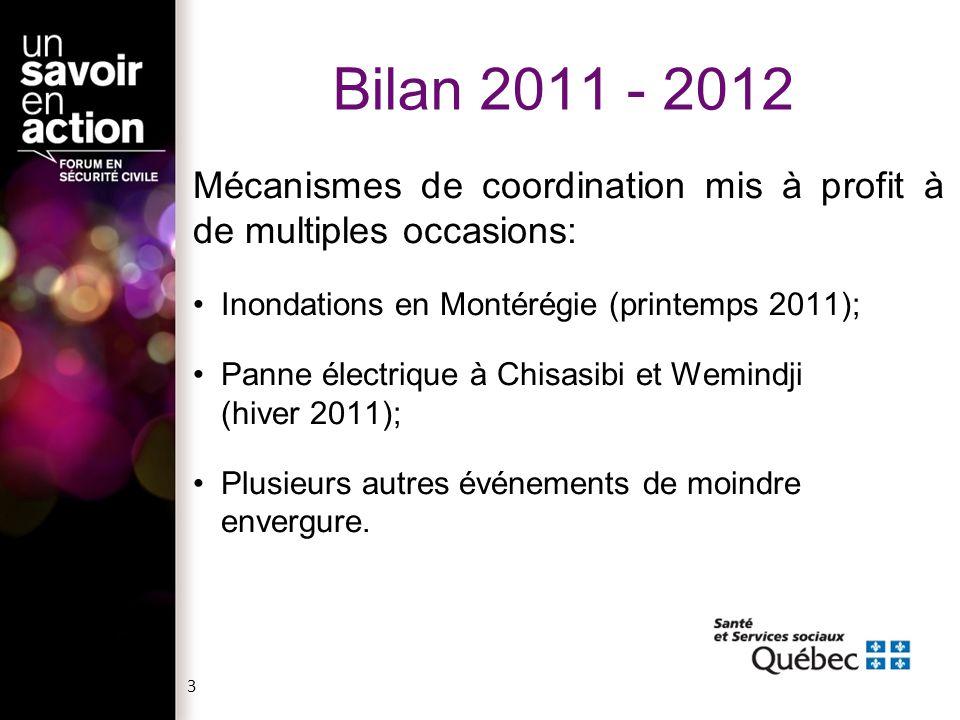 3 Bilan 2011 - 2012 Mécanismes de coordination mis à profit à de multiples occasions: Inondations en Montérégie (printemps 2011); Panne électrique à Chisasibi et Wemindji (hiver 2011); Plusieurs autres événements de moindre envergure.
