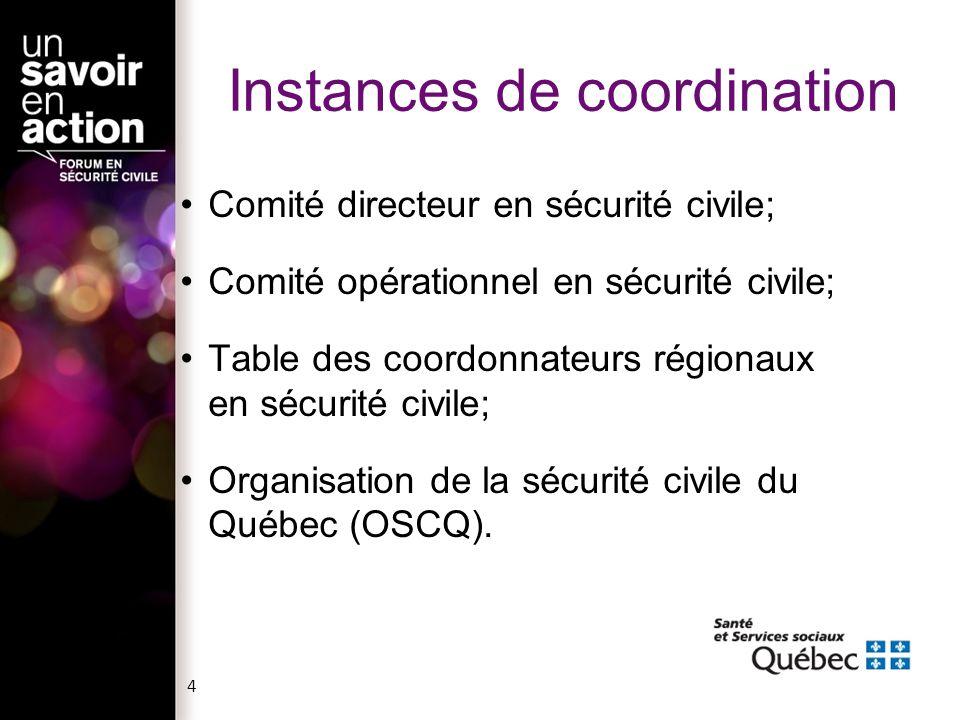 4 Instances de coordination Comité directeur en sécurité civile; Comité opérationnel en sécurité civile; Table des coordonnateurs régionaux en sécurité civile; Organisation de la sécurité civile du Québec (OSCQ).