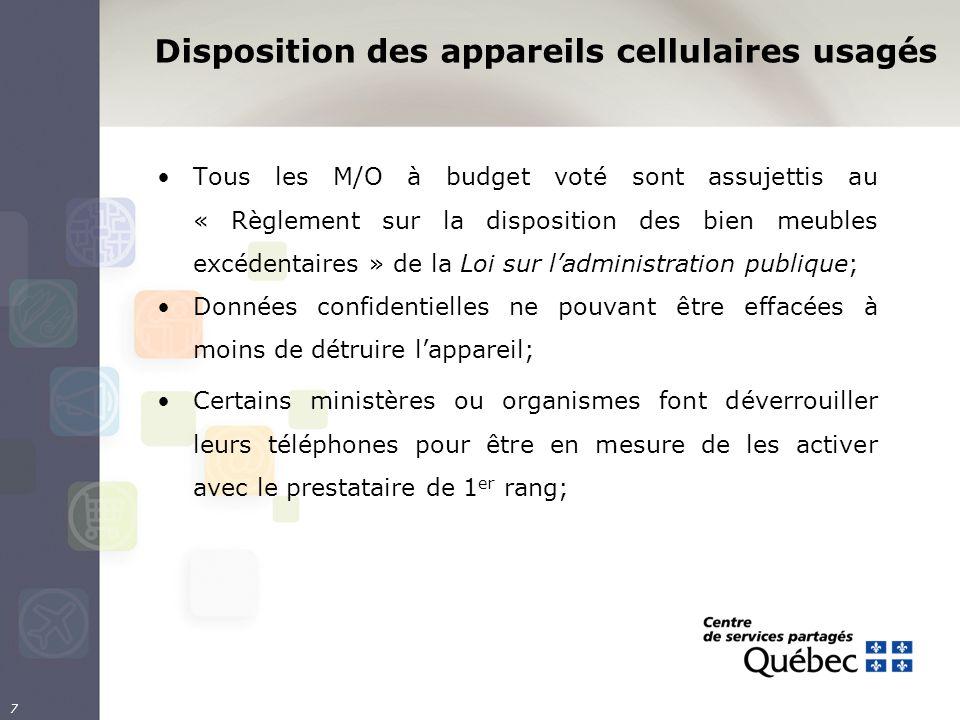 Disposition des appareils cellulaires usagés Tous les M/O à budget voté sont assujettis au « Règlement sur la disposition des bien meubles excédentaires » de la Loi sur ladministration publique; Données confidentielles ne pouvant être effacées à moins de détruire lappareil; Certains ministères ou organismes font déverrouiller leurs téléphones pour être en mesure de les activer avec le prestataire de 1 er rang; 7