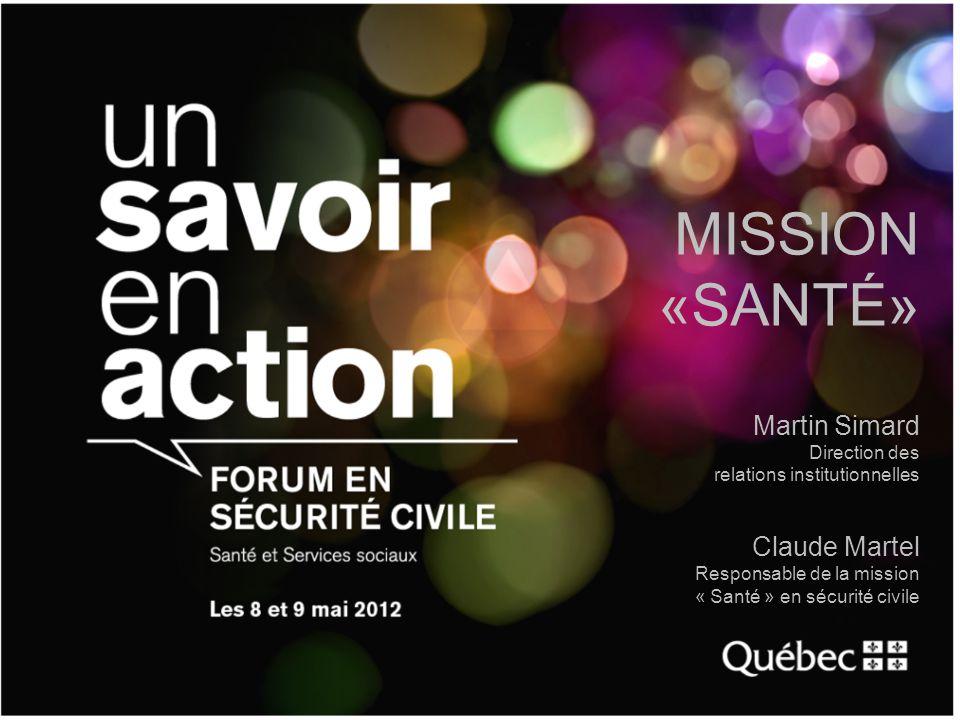 MISSION «SANTÉ» Martin Simard Direction des relations institutionnelles Claude Martel Responsable de la mission « Santé » en sécurité civile