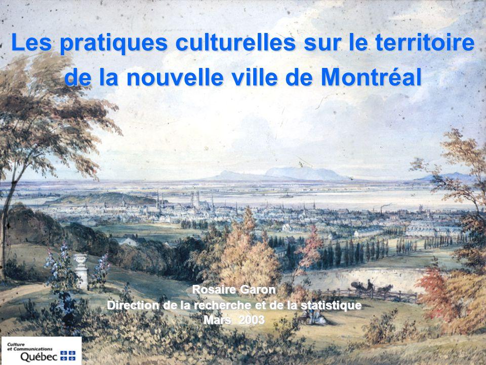 Les pratiques culturelles sur le territoire de la nouvelle ville de Montréal Rosaire Garon Direction de la recherche et de la statistique Mars 2003