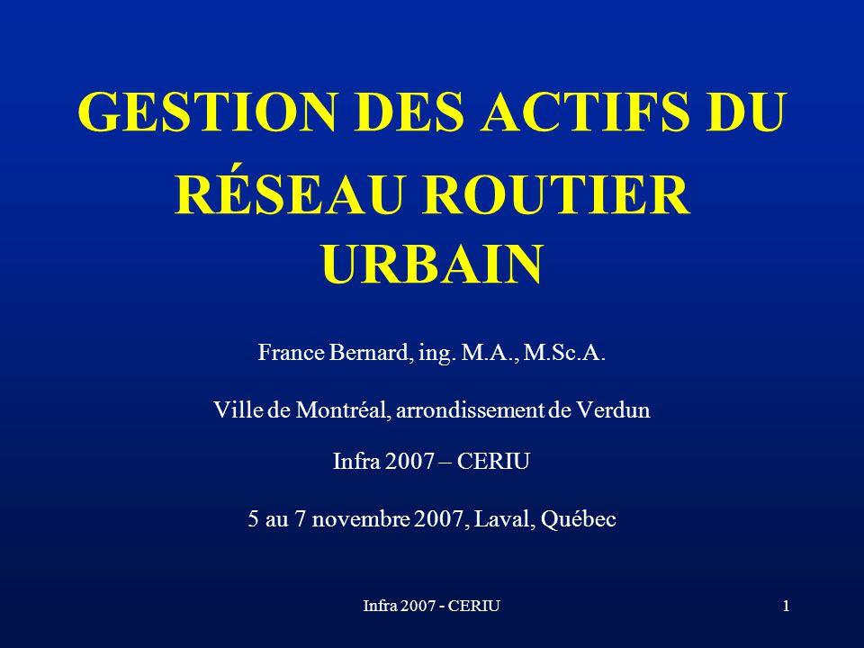 Infra 2007 - CERIU1 GESTION DES ACTIFS DU RÉSEAU ROUTIER URBAIN France Bernard, ing. M.A., M.Sc.A. Ville de Montréal, arrondissement de Verdun Infra 2