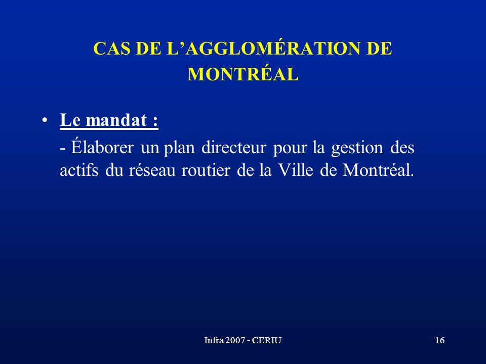 Infra 2007 - CERIU16 CAS DE LAGGLOMÉRATION DE MONTRÉAL Le mandat : - Élaborer un plan directeur pour la gestion des actifs du réseau routier de la Vil