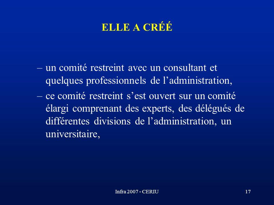Infra 2007 - CERIU17 ELLE A CRÉÉ –un comité restreint avec un consultant et quelques professionnels de ladministration, –ce comité restreint sest ouve