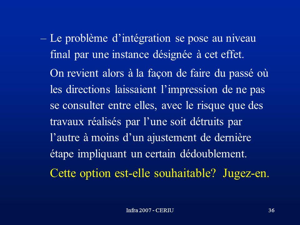 Infra 2007 - CERIU36 –Le problème dintégration se pose au niveau final par une instance désignée à cet effet. On revient alors à la façon de faire du