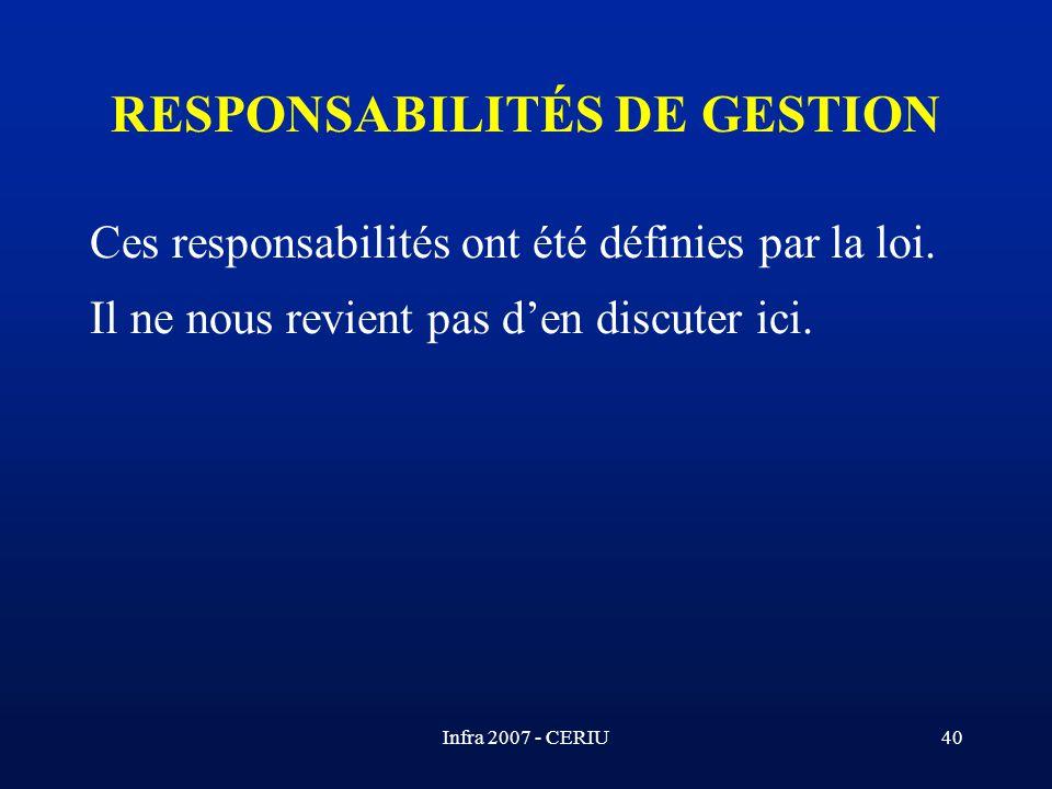 Infra 2007 - CERIU40 Ces responsabilités ont été définies par la loi. Il ne nous revient pas den discuter ici. RESPONSABILITÉS DE GESTION