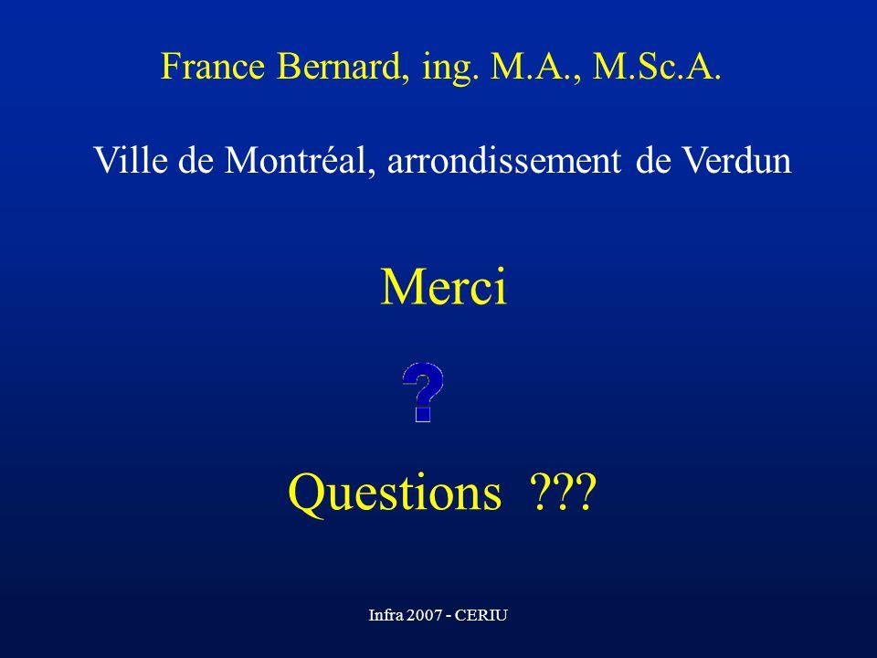 Infra 2007 - CERIU Merci Questions ??? France Bernard, ing. M.A., M.Sc.A. Ville de Montréal, arrondissement de Verdun
