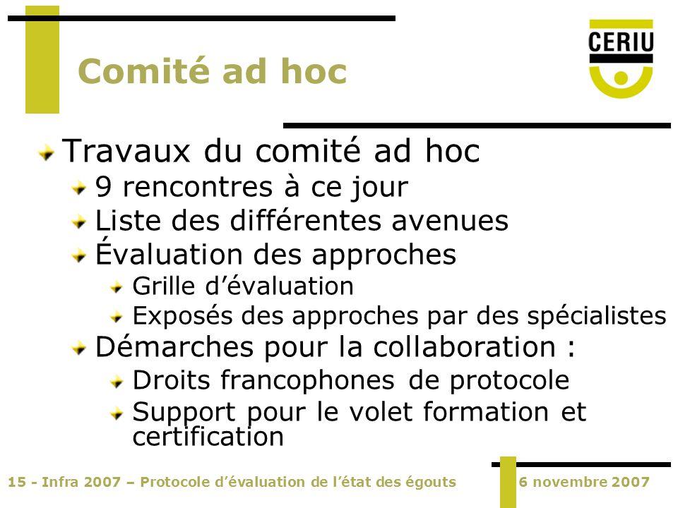 15 - Infra 2007 – Protocole dévaluation de létat des égouts6 novembre 2007 Comité ad hoc Travaux du comité ad hoc 9 rencontres à ce jour Liste des dif