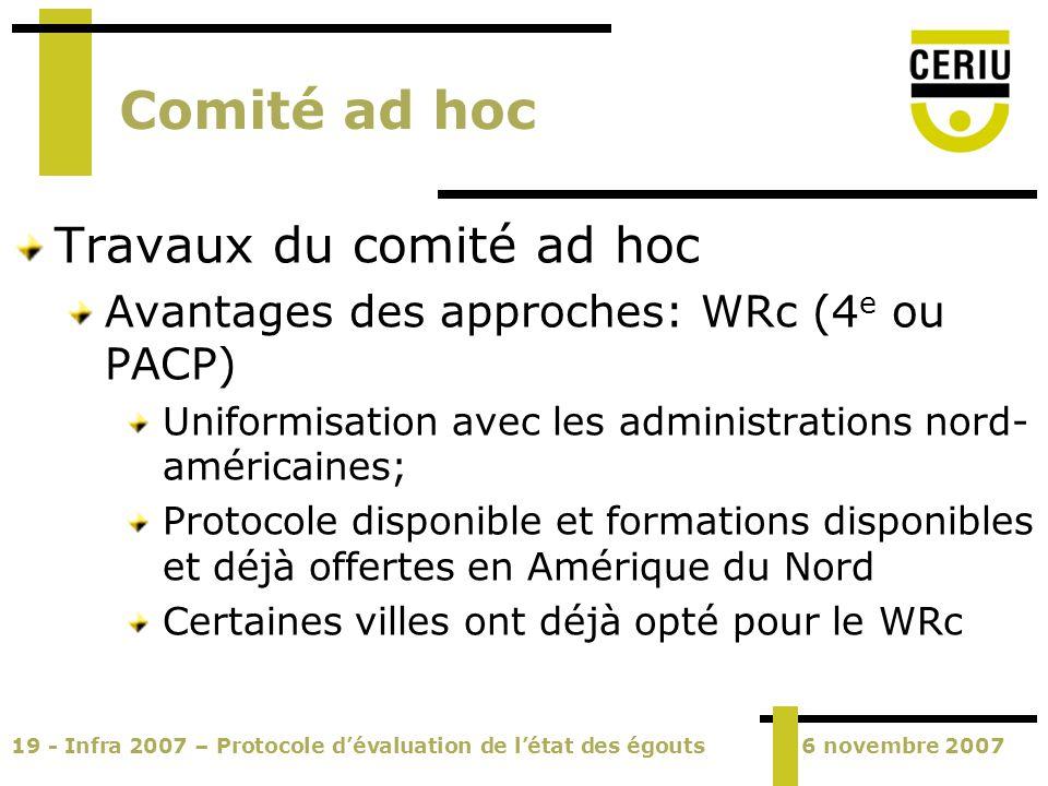 19 - Infra 2007 – Protocole dévaluation de létat des égouts6 novembre 2007 Comité ad hoc Travaux du comité ad hoc Avantages des approches: WRc (4 e ou