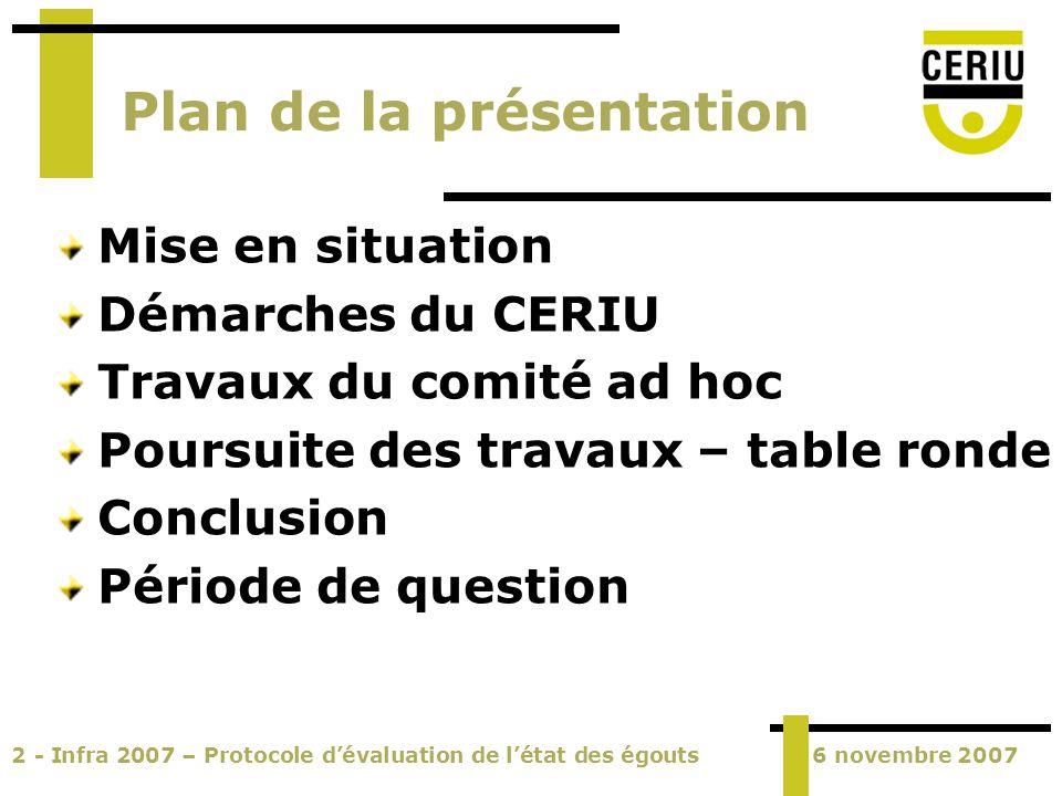 2 - Infra 2007 – Protocole dévaluation de létat des égouts6 novembre 2007 Plan de la présentation Mise en situation Démarches du CERIU Travaux du comi