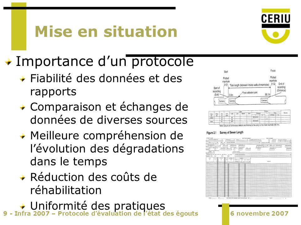 10 - Infra 2007 – Protocole dévaluation de létat des égouts6 novembre 2007 Démarches du CERIU Pratiques courantes au Québec Sondage mené par le CERIU en 2006 500+ municipalités contactées; Taux de réponse : 23,2% (116) 30 : ne sait pas/suivi effectué par une firme 0 : nomenclature WRc 0 : nomenclature ASCE 8 : nomenclature CERIU 8 : autres nomenclatures Les firmes utilisent généralement la nomenclature WRc ou son adaptation.