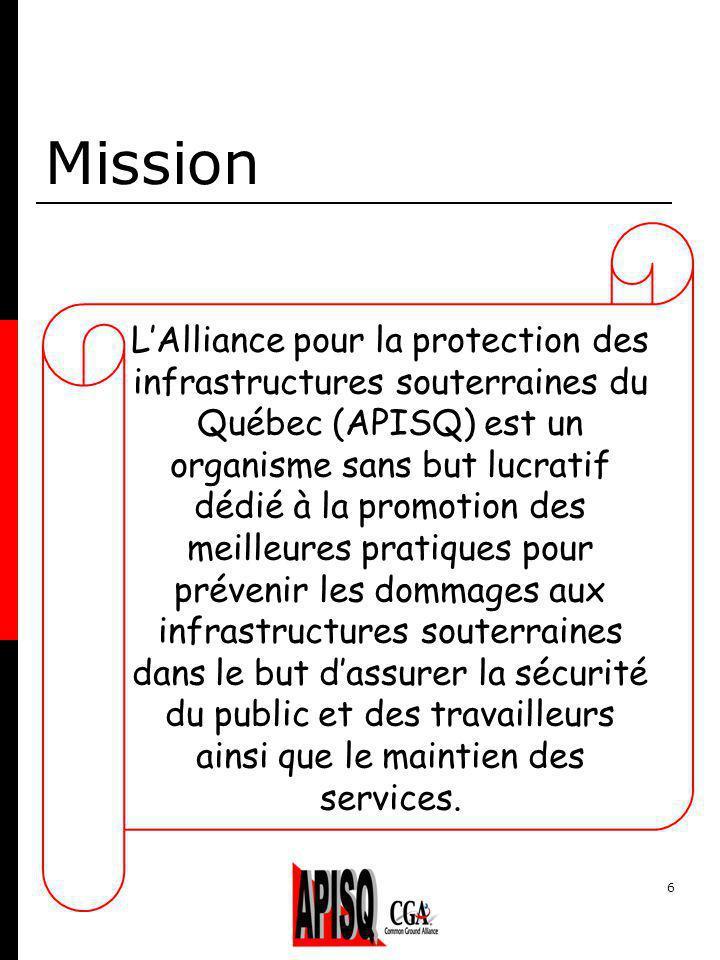 6 Mission LAlliance pour la protection des infrastructures souterraines du Québec (APISQ) est un organisme sans but lucratif dédié à la promotion des meilleures pratiques pour prévenir les dommages aux infrastructures souterraines dans le but dassurer la sécurité du public et des travailleurs ainsi que le maintien des services.