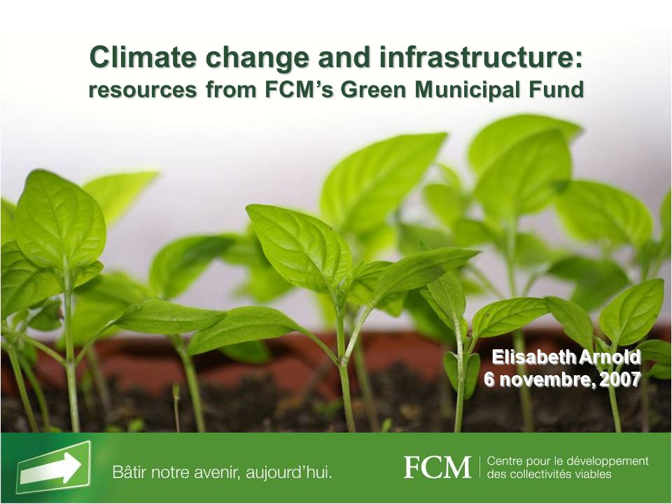 Climate change and infrastructure: resources from FCMs Green Municipal Fund Elisabeth Arnold 6 novembre, 2007