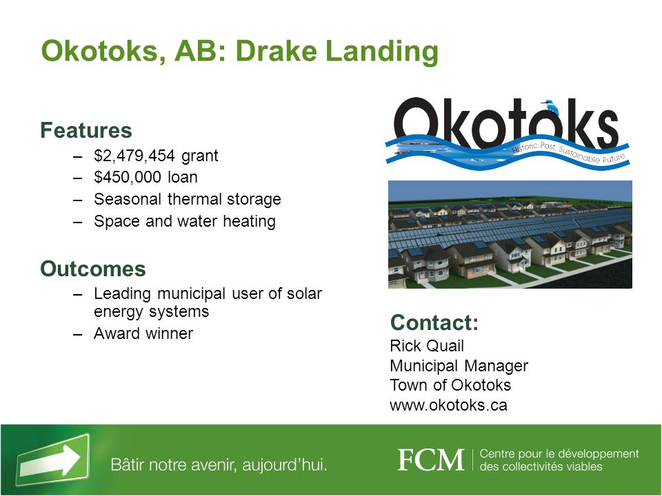 Okotoks, AB: Drake Landing Features –$2,479,454 grant –$450,000 loan –Seasonal thermal storage –Space and water heating Outcomes –Leading municipal user of solar energy systems –Award winner Contact: Rick Quail Municipal Manager Town of Okotoks www.okotoks.ca