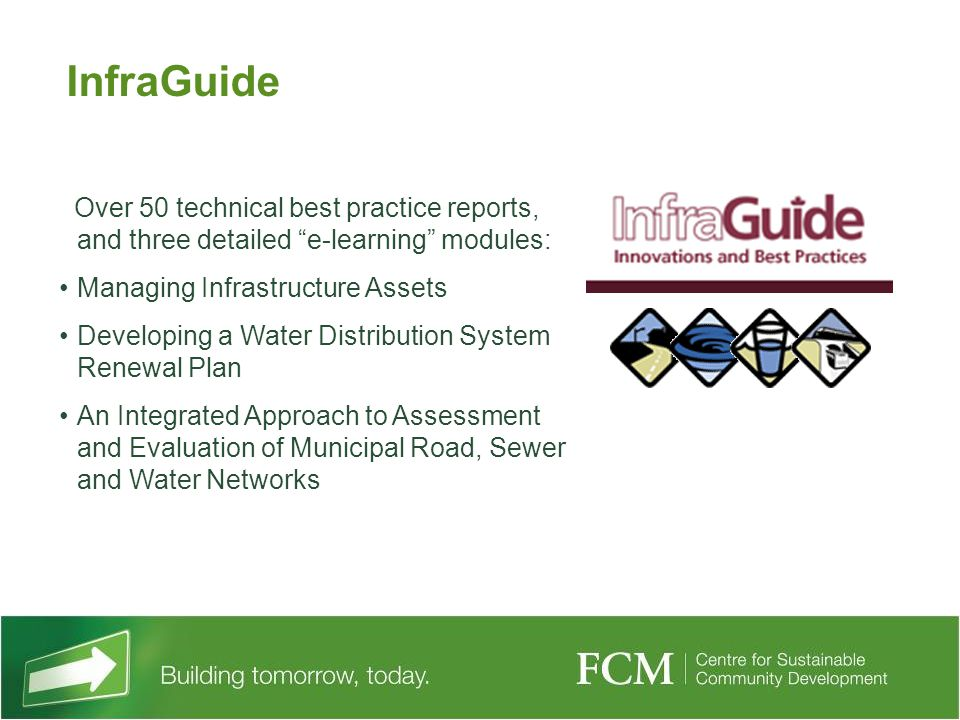 Over 50 technical best practice reports, and three detailed e-learning modules: Managing Infrastructure Assets Developing a Water Distribution System Renewal Plan An Integrated Approach to Assessment and Evaluation of Municipal Road, Sewer and Water Networks InfraGuide