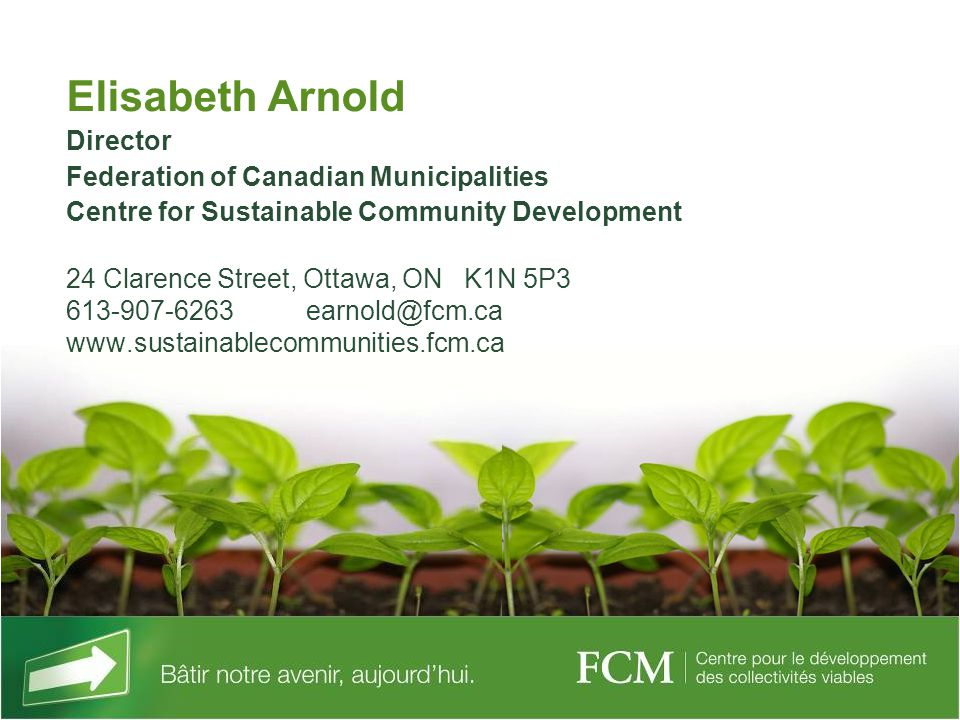 Elisabeth Arnold Director Federation of Canadian Municipalities Centre for Sustainable Community Development 24 Clarence Street, Ottawa, ON K1N 5P3 613-907-6263 earnold@fcm.ca www.sustainablecommunities.fcm.ca