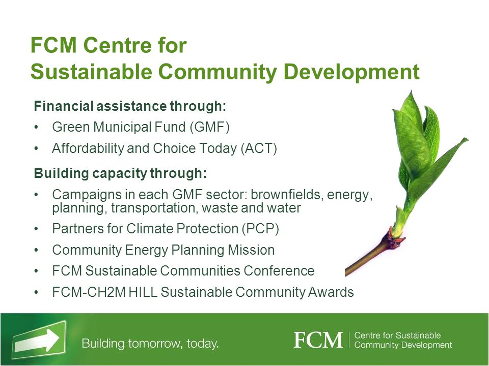 FCM Centre for Sustainable Community Development Financial assistance through: Green Municipal Fund (GMF) Affordability and Choice Today (ACT) Building capacity through: Campaigns in each GMF sector: brownfields, energy, planning, transportation, waste and water Partners for Climate Protection (PCP) Community Energy Planning Mission FCM Sustainable Communities Conference FCM-CH2M HILL Sustainable Community Awards
