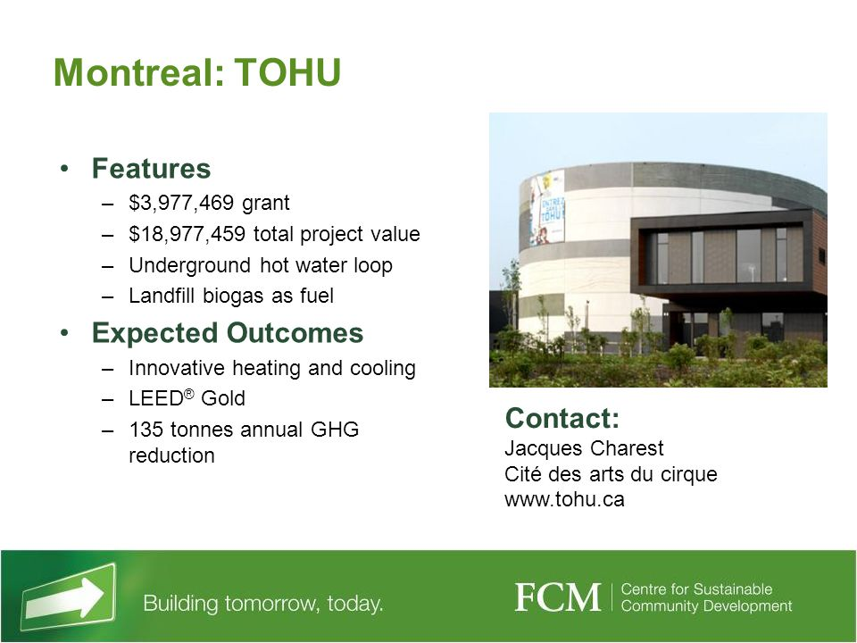 Montreal: TOHU Features –$3,977,469 grant –$18,977,459 total project value –Underground hot water loop –Landfill biogas as fuel Expected Outcomes –Innovative heating and cooling –LEED ® Gold –135 tonnes annual GHG reduction Contact: Jacques Charest Cité des arts du cirque www.tohu.ca