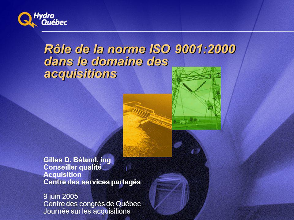 Rôle de la norme ISO 9001:2000 dans le domaine des acquisitions Gilles D. Béland, ing Conseiller qualité Acquisition Centre des services partagés 9 ju
