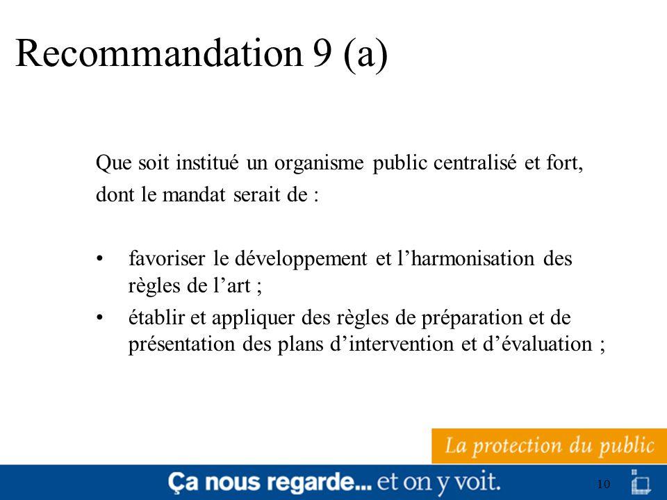 10 Recommandation 9 (a) Que soit institué un organisme public centralisé et fort, dont le mandat serait de : favoriser le développement et lharmonisat